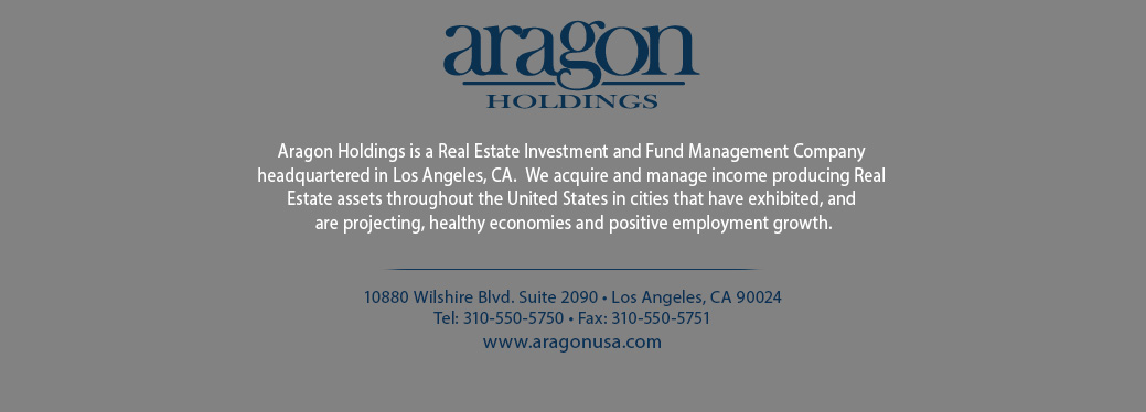Aragon Holdings is a Real Estate Investment Company headquartered in Beverly Hills, California.  Aragon acquires and manages income producing assets throughout the United States on  behalf of institutional and high net worth investors.